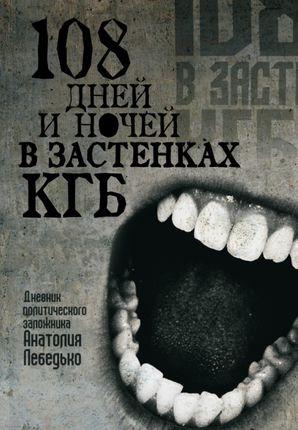 108 дней и ночей в застенках КГБ: дневник политического заложника Анатолия Лебедько