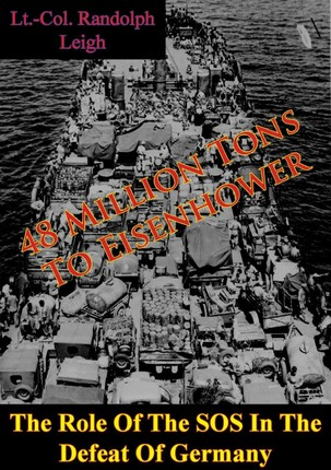 48 Million Tons To Eisenhower: The Role Of The SOS In The Defeat Of Germany [Illustrated Edition]