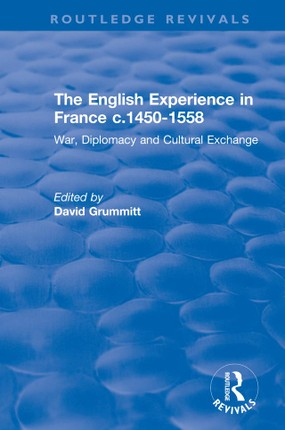 The English Experience in France c.1450-1558: War, Diplomacy and Cultural Exchange