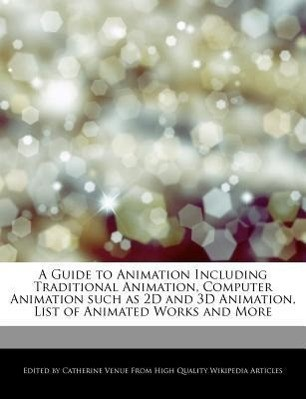 A Guide to Animation Including Traditional Animation, Computer Animation Such as 2D and 3D Animation, List of Animated Works and More