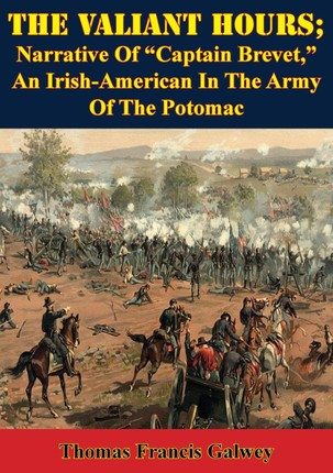 Valiant Hours; Narrative Of &quote;Captain Brevet,&quote; An Irish-American In The Army Of The Potomac