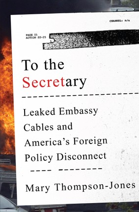 To the Secretary: Leaked Embassy Cables and America's Foreign Policy Disconnect