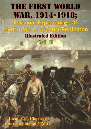 First World War, 1914-1918; Personal Experiences Of Lieut.-Col. C. A Court Repington Vol. II [Illustrated Edition]