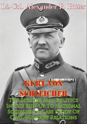 Kurt Von Schleicher-The Soldier And Politics In The Run-Up To National Socialism: A Case Study Of Civil-Military Relations
