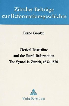 Clerical Discipline and the Rural Reformation: The Synod in Zuerich, 1532 - 1580