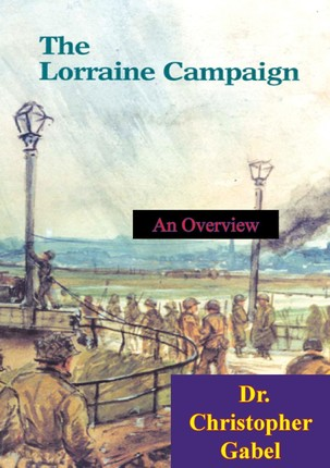 Lorraine Campaign: An Overview, September-December 1944 [Illustrated Edition]