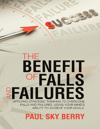 The Benefit of Falls and Failures: Applying Strategic Thinking to Overcome Falls and Failures.  Using Your Mind's Ability to Achieve Your Goals.