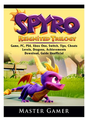 Spyro Reignited Trilogy Game, PC, PS4, Xbox One, Switch, Tips, Cheats, Levels, Dragons, Achievements, Download, Guide Unofficial