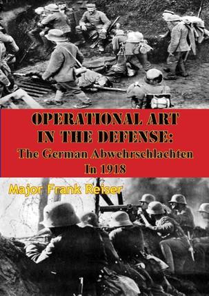 Operational Art In The Defense: The German Abwehrschlachten In 1918