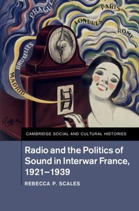 Radio and the Politics of Sound in Interwar France, 1921-1939