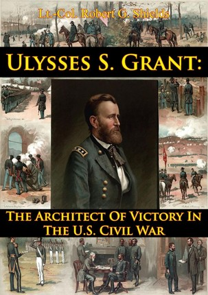 Ulysses S. Grant: The Architect Of Victory In The U.S. Civil War