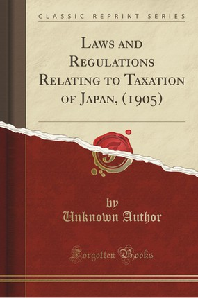 Laws and Regulations Relating to Taxation of Japan, (1905) (Classic Reprint)