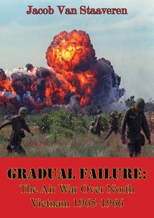 Gradual Failure: The Air War Over North Vietnam 1965-1966 [Illustrated Edition]