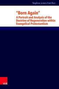 """Born Again"": A Portrait and Analysis of the Doctrine of Regeneration within Evangelical Protestantism"