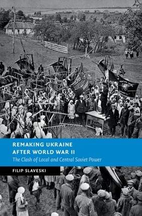 Remaking Ukraine After World War II: The Clash of Local and Central Soviet Power