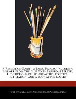 A   Reference Guide to Pablo Picasso Including His Art from the Blue to the African Period, Descriptions of His Artworks, Political Affiliation, and a