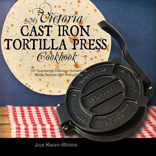 My Victoria Cast Iron Tortilla Press Cookbook (Ed 2)
