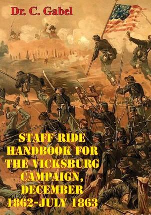 Staff Ride Handbook For The Vicksburg Campaign, December 1862-July 1863 [Illustrated Edition]