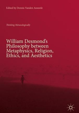 William Desmond's Philosophy between Metaphysics, Religion, Ethics, and Aesthetics