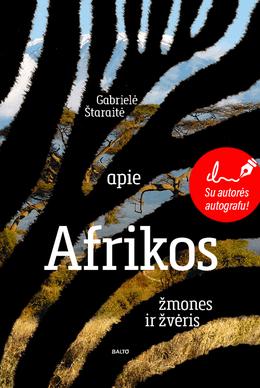 APIE AFRIKOS ŽMONES IR ŽVĖRIS. Visi atsakymai į klausimą, kodėl verta aplankyti ir pažinti Afriką. Su autografu!