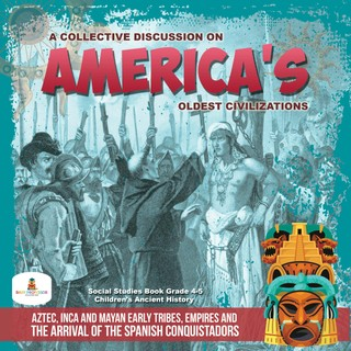 A Collective Discussion on America's Oldest Civilizations : Aztec, Inca and Mayan Early Tribes, Empires and The Arrival of the Spanish Conquistadors | Social Studies Book Grade 4-5 | Children's Ancient History
