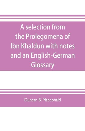 A selection from the Prolegomena of Ibn Khaldun with notes and an English-German Glossary