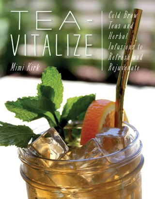 Tea-Vitalize: Cold-Brew Teas and Herbal Infusions to Refresh and Rejuvenate