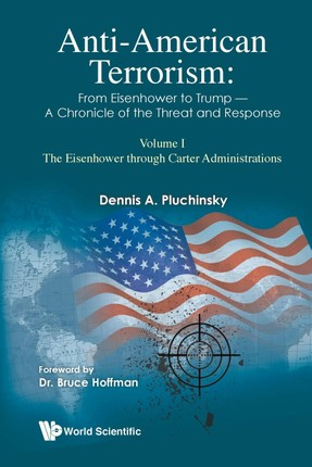 Anti-American Terrorism: From Eisenhower To Trump - A Chronicle of The Threat and Response: Volume I: The Eisenhower Through Carter Administrations