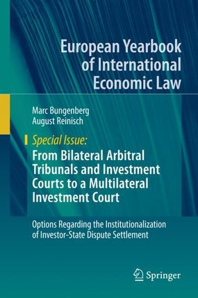 From Bilateral Arbitral Tribunals and Investment Courts to a Multilateral Investment Court