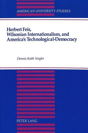 Herbert Feis, Wilsonian Internationalism, and America's Technological-Democracy