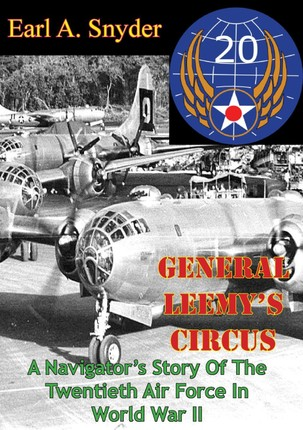 General Leemy's Circus: A Navigator's Story Of The Twentieth Air Force In World War II [Illustrated Edition]