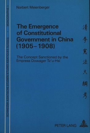 The Emergence of Constitutional Government in China (1905-1908): The Concept Sanctioned by the Empress Dowager Tz'u-Hsi