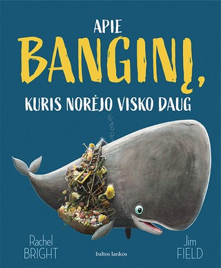 Apie banginį, kuris norėjo visko daug: knyga apie brangiausius dalykus, slypinčius mūsų širdyse
