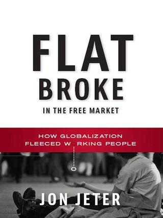 Flat Broke in the Free Market: How Globalization Fleeced Working People