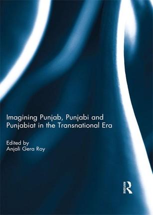 Imagining Punjab, Punjabi and Punjabiat in the Transnational Era