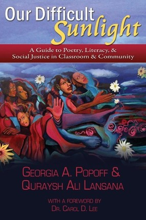 Our Difficult Sunlight: A Guide to Poetry, Literacy, & Social Justice in Classroom & Community