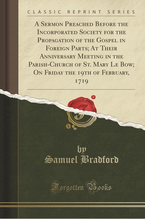 A Sermon Preached Before the Incorporated Society for the Propagation of the Gospel in Foreign Parts; At Their Anniversary Meeting in the Parish-Church of St. Mary Le Bow; On Friday the 19th of February, 1719 (Classic Reprint)