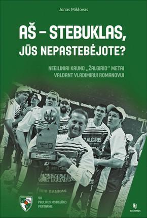 """AŠ – STEBUKLAS, JŪS NEPASTEBĖJOTE? A. Sabonio, M. Kalniečio, P. Jankūno ir kitų krepšininkų bei trenerių papasakotos istorijos, kurios privers nusišypsoti ir kitomis akimis pažvelgti į keisčiausią """"Žalgirio"""" laikotarpį"""