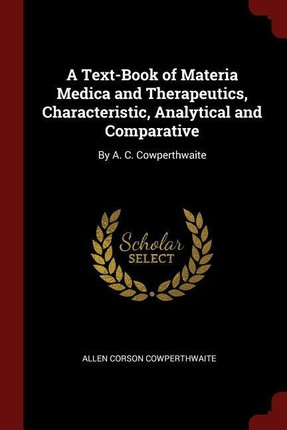 A Text-Book of Materia Medica and Therapeutics, Characteristic, Analytical and Comparative: By A. C. Cowperthwaite