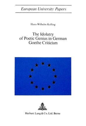 The Idolatry of Poetic Genius in German Goethe Criticism