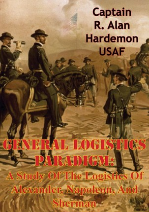 General Logistics Paradigm: A Study Of The Logistics Of Alexander, Napoleon, And Sherman