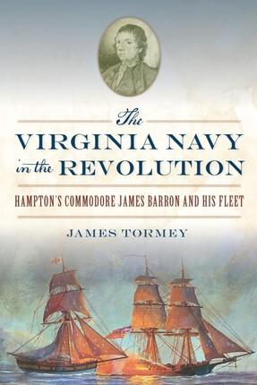 Virginia Navy in the Revolution: Hampton's Commodore James Barron and His Fleet
