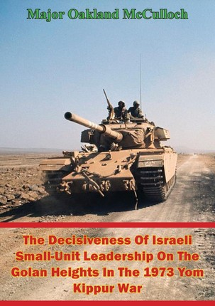Decisiveness Of Israeli Small-Unit Leadership On The Golan Heights In The 1973 Yom Kippur War