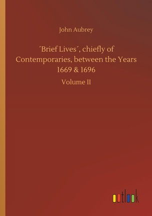 ´Brief Lives´, chiefly of Contemporaries, between the Years 1669 & 1696