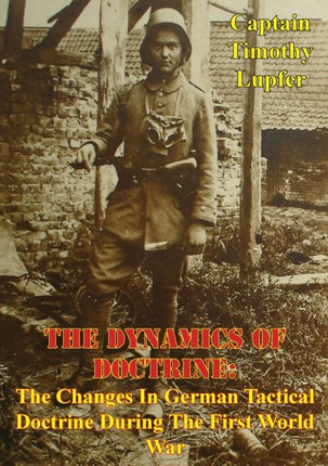 Dynamics Of Doctrine: The Changes In German Tactical Doctrine During The First World War [Illustrated Edition]