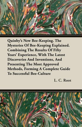 Quinby's New Bee-Keeping. The Mysteries Of Bee-Keeping Explained. Combining The Results Of Fifty Years' Experience, With The Latest Discoveries And Inventions, And Presenting The Most Approved Methods, Forming A Complete Guide To Successful Bee-Culture