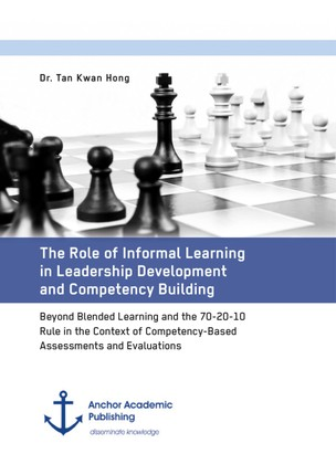 The Role of Informal Learning in Leadership Development and Competency Building. Beyond Blended Learning and the 70-20-10 Rule in the Context of Competency-Based Assessments and Evaluations