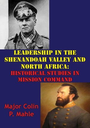 Leadership In The Shenandoah Valley And North Africa: Historical Studies In Mission Command