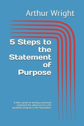 5 Steps to the Statement of Purpose: A Short Guide to Writing a Personal Statement for Admission to a Us Graduate Program in the Humanities