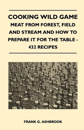 Cooking Wild Game - Meat From Forest, Field And Stream And How To Prepare It For The Table - 432 Recipes